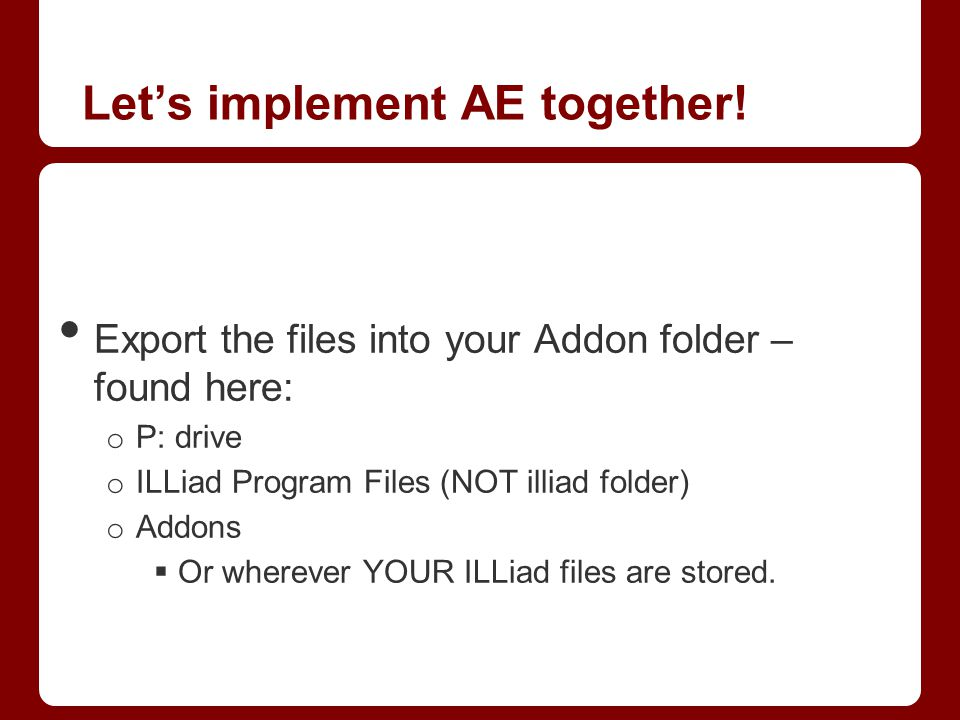 Let's implement AE together! Export the files into your Addon folder – found here: o P: drive o ILLiad Program Files (NOT illiad folder) o Addons  Or