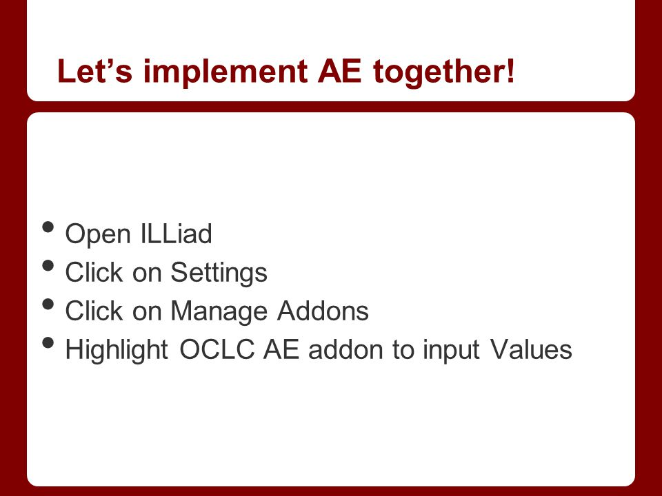 Let's implement AE together! Open ILLiad Click on Settings Click on Manage Addons Highlight OCLC AE addon to input Values