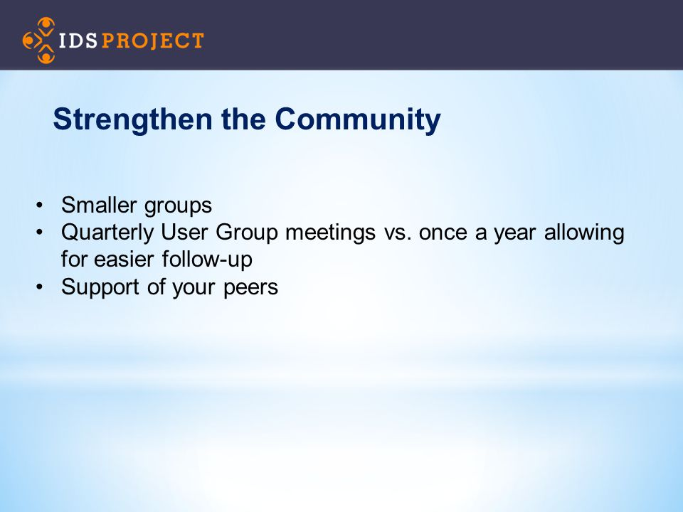 Smaller groups Quarterly User Group meetings vs. once a year allowing for easier follow-up Support of your peers Strengthen the Community