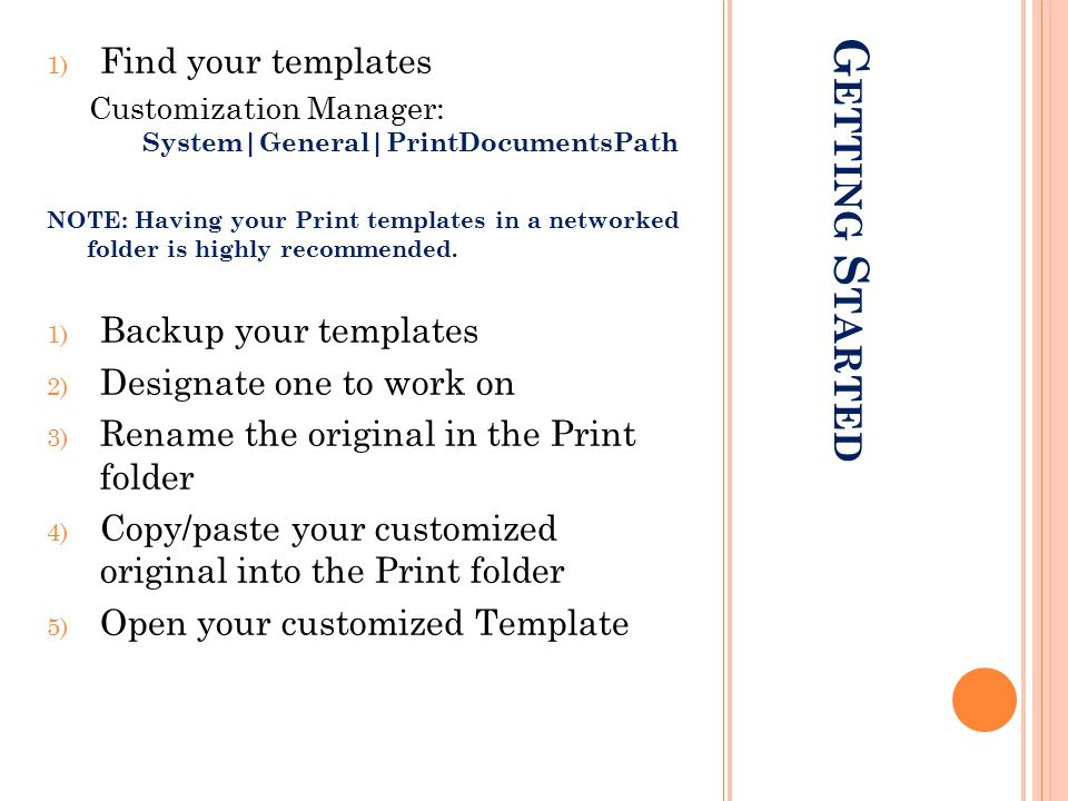 G ETTING S TARTED 1) Find your templates Customization Manager: System|General|PrintDocumentsPath NOTE: Having your Print templates in a networked fol
