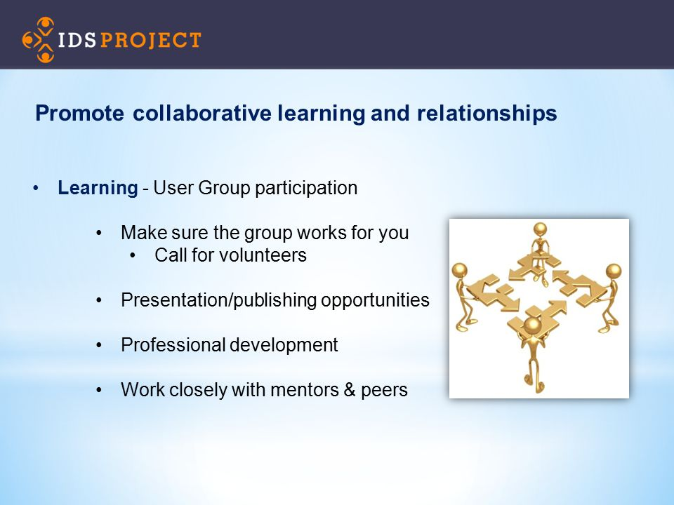 Learning - User Group participation Make sure the group works for you Call for volunteers Presentation/publishing opportunities Professional developme
