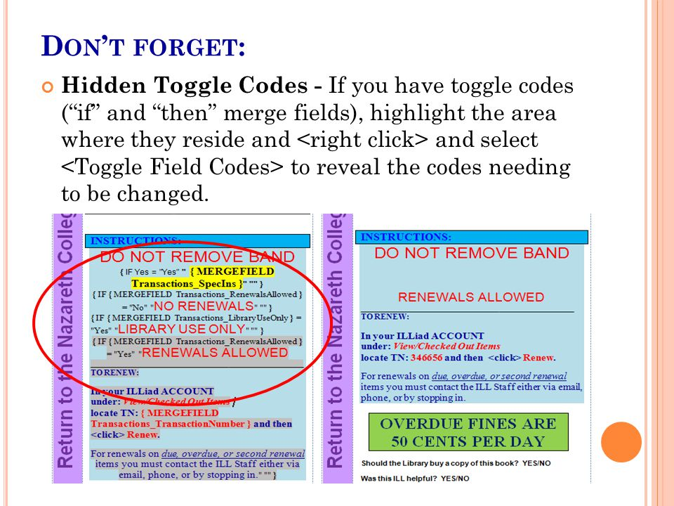 D ON ' T FORGET : Hidden Toggle Codes - If you have toggle codes ( if and then merge fields), highlight the area where they reside and and select to reveal the codes needing to be changed.
