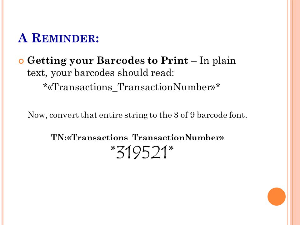 A R EMINDER : Getting your Barcodes to Print – In plain text, your barcodes should read: *«Transactions_TransactionNumber»* Now, convert that entire string to the 3 of 9 barcode font.
