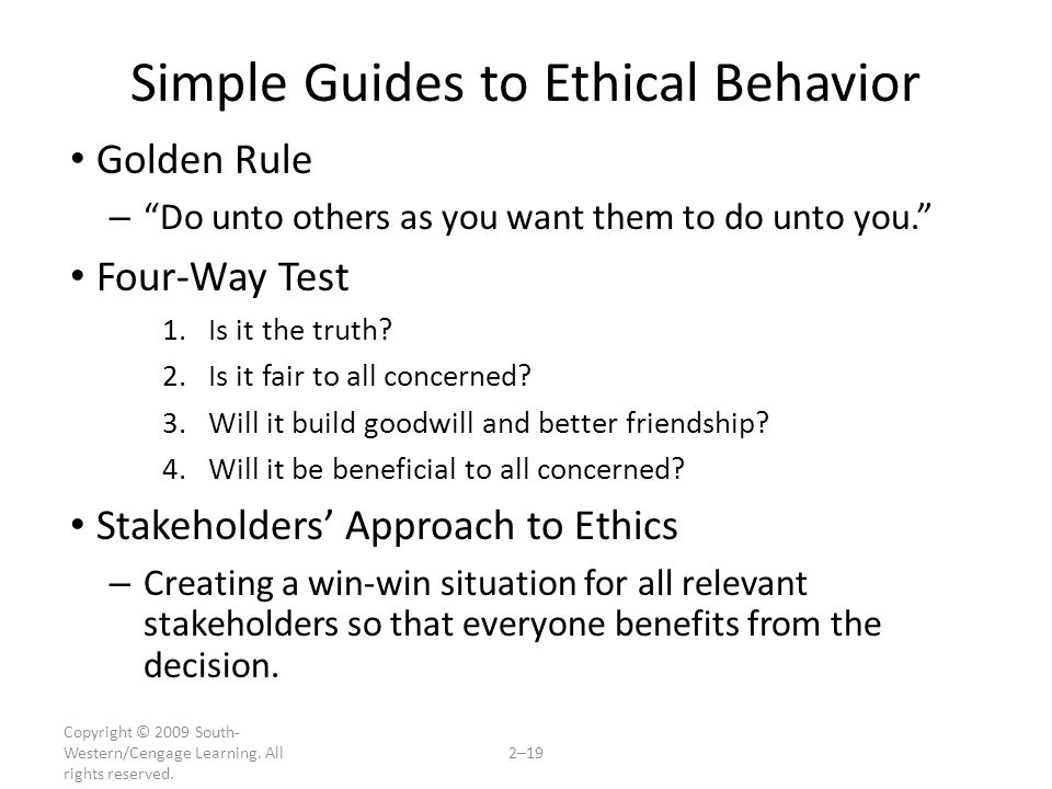 """Copyright © 2009 South- Western/Cengage Learning. All rights reserved. 2–19 Simple Guides to Ethical Behavior Golden Rule – """"Do unto others as you wan"""