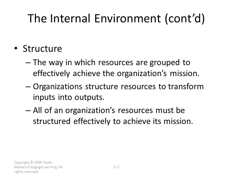 Copyright © 2009 South- Western/Cengage Learning. All rights reserved. 2–7 The Internal Environment (cont'd) Structure – The way in which resources ar
