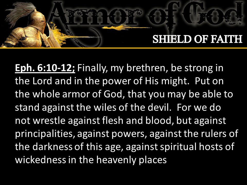 Eph 6:13-15; Therefore take up the whole armor of God, that you may be able to withstand in the evil day, and having done all, to stand.