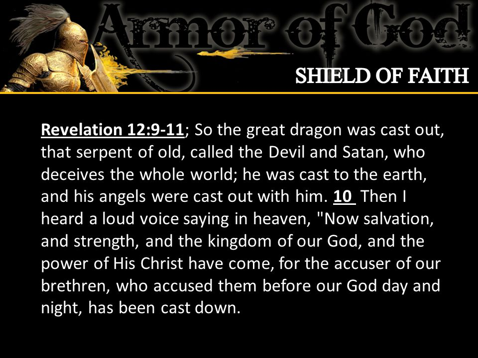 Revelation 12:9-11; So the great dragon was cast out, that serpent of old, called the Devil and Satan, who deceives the whole world; he was cast to the earth, and his angels were cast out with him.