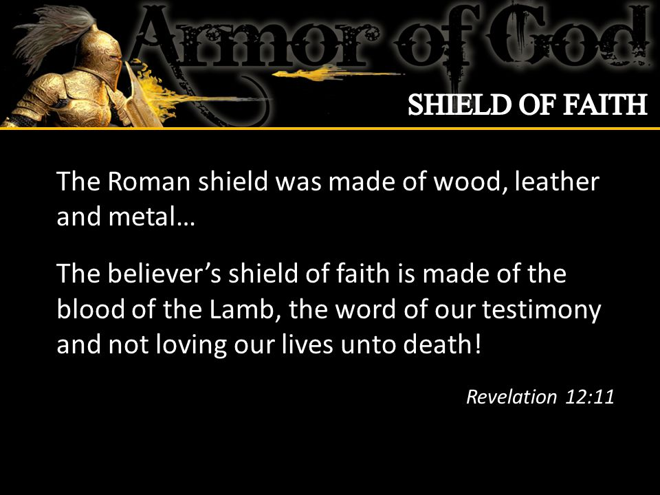 The Roman shield was made of wood, leather and metal… The believer's shield of faith is made of the blood of the Lamb, the word of our testimony and not loving our lives unto death.