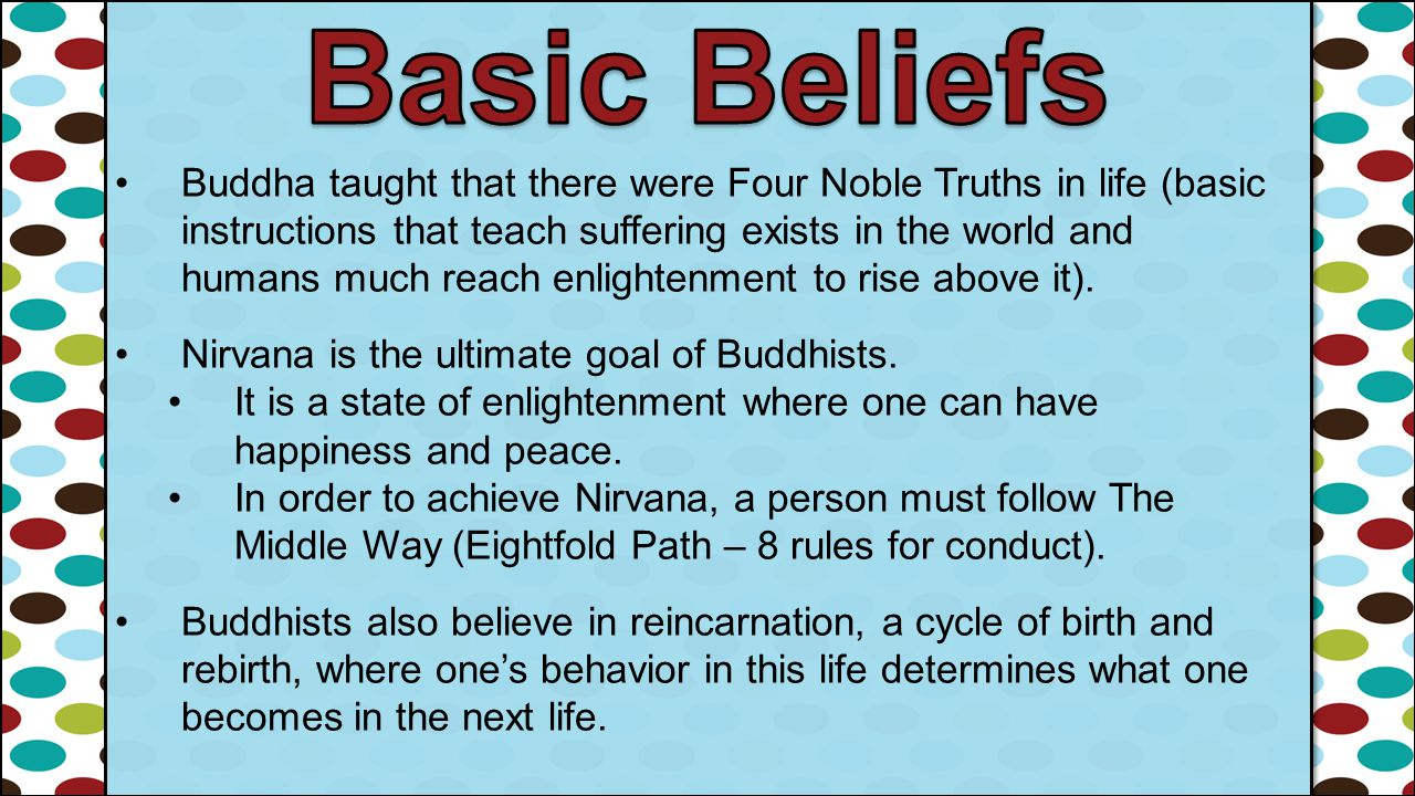 Buddha taught that there were Four Noble Truths in life (basic instructions that teach suffering exists in the world and humans much reach enlightenme