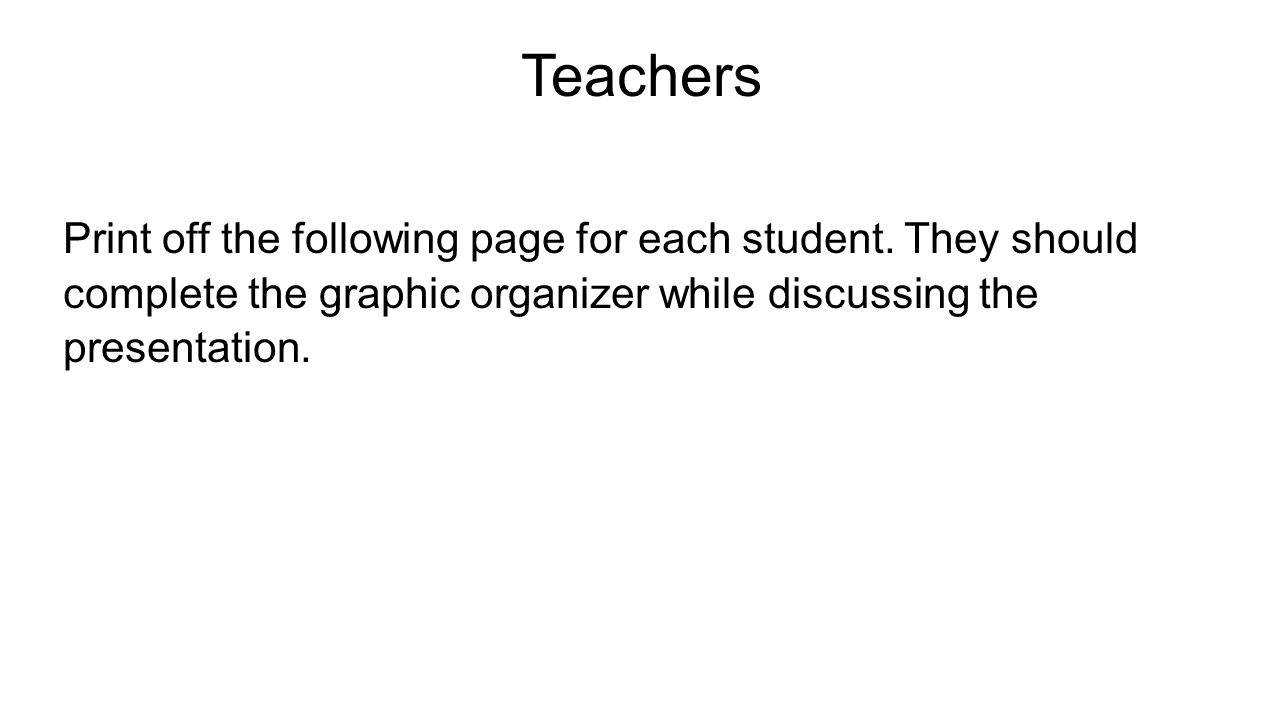Teachers Print off the following page for each student. They should complete the graphic organizer while discussing the presentation.