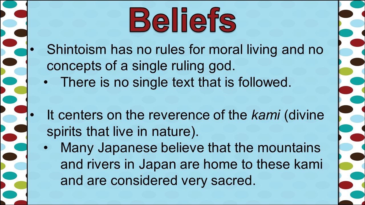 Shintoism has no rules for moral living and no concepts of a single ruling god. There is no single text that is followed. It centers on the reverence