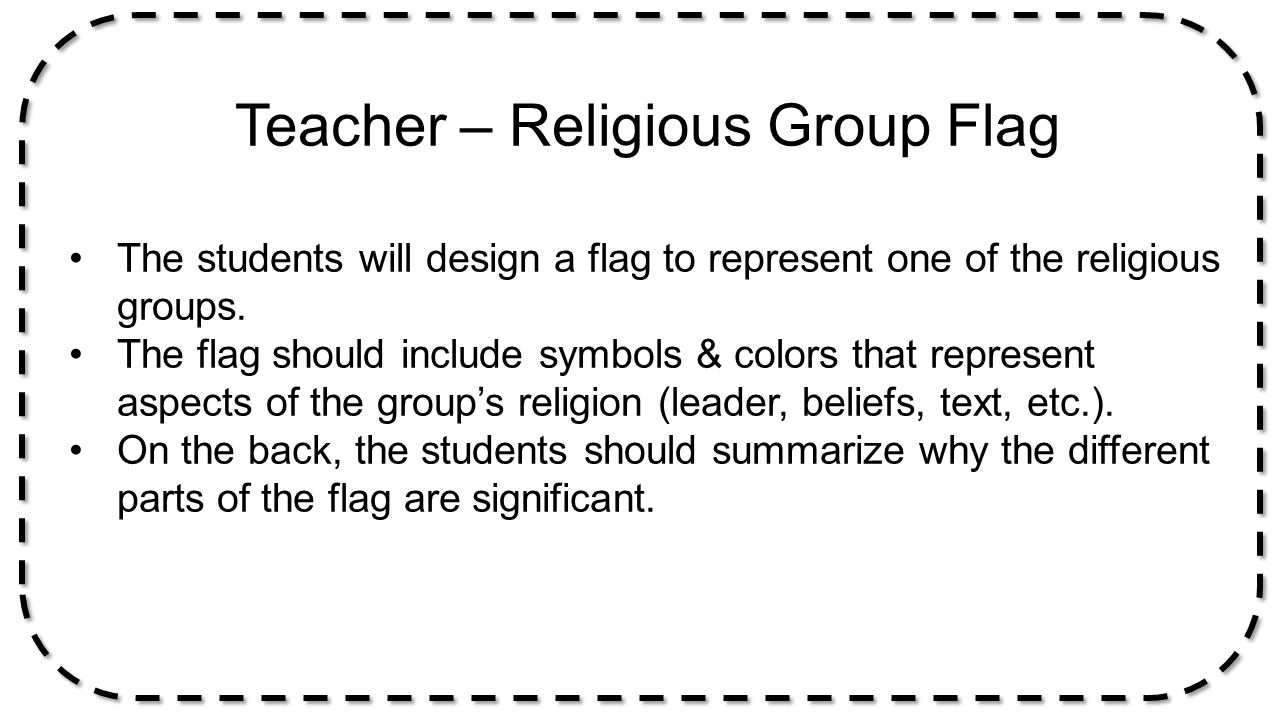 Teacher – Religious Group Flag The students will design a flag to represent one of the religious groups. The flag should include symbols & colors that