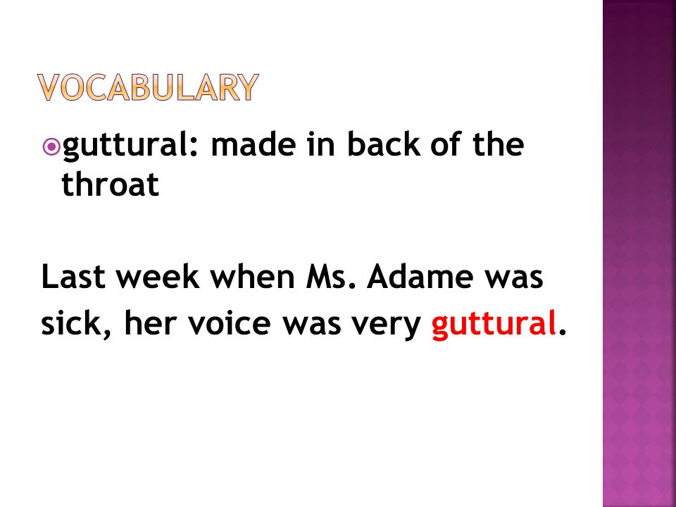  guttural: made in back of the throat Last week when Ms.
