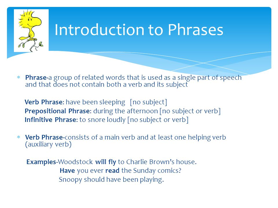 Phrase-a group of related words that is used as a single part of speech and that does not contain both a verb and its subject Verb Phrase: have been sleeping [no subject] Prepositional Phrase: during the afternoon [no subject or verb] Infinitive Phrase: to snore loudly [no subject or verb]  Verb Phrase-consists of a main verb and at least one helping verb (auxiliary verb) Examples-Woodstock will fly to Charlie Brown's house.