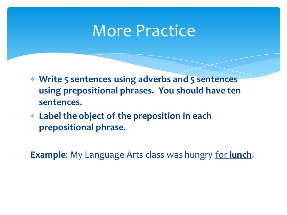  Write 5 sentences using adverbs and 5 sentences using prepositional phrases.