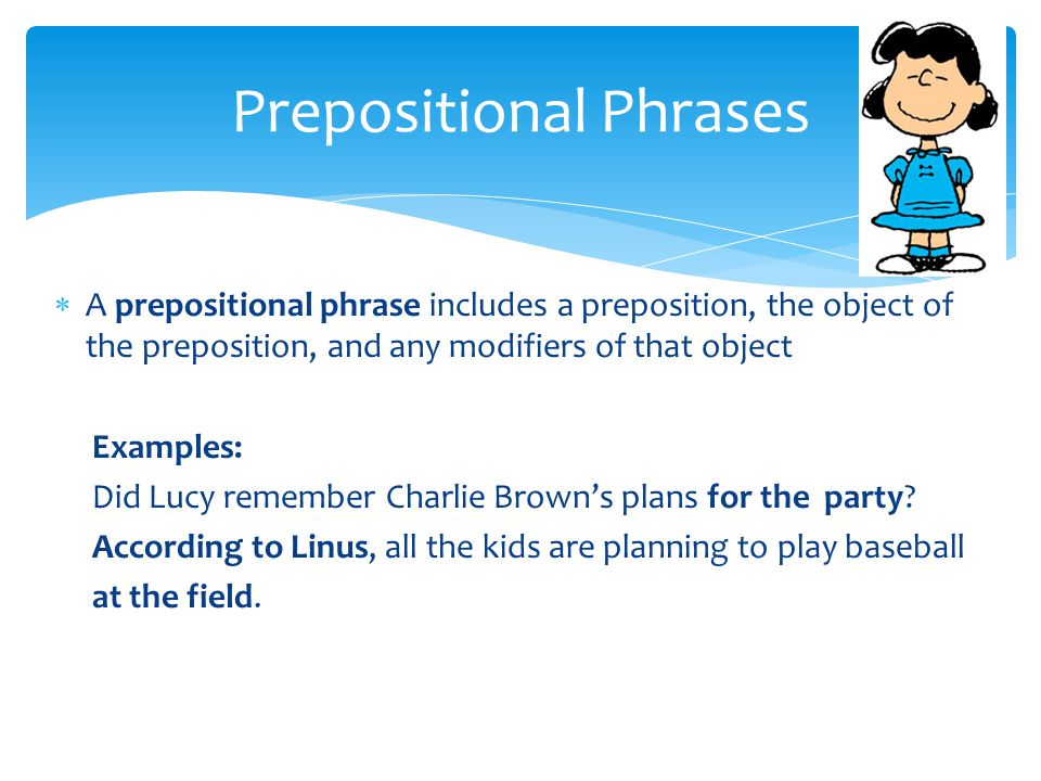  A prepositional phrase includes a preposition, the object of the preposition, and any modifiers of that object Examples: Did Lucy remember Charlie Brown's plans for the party.