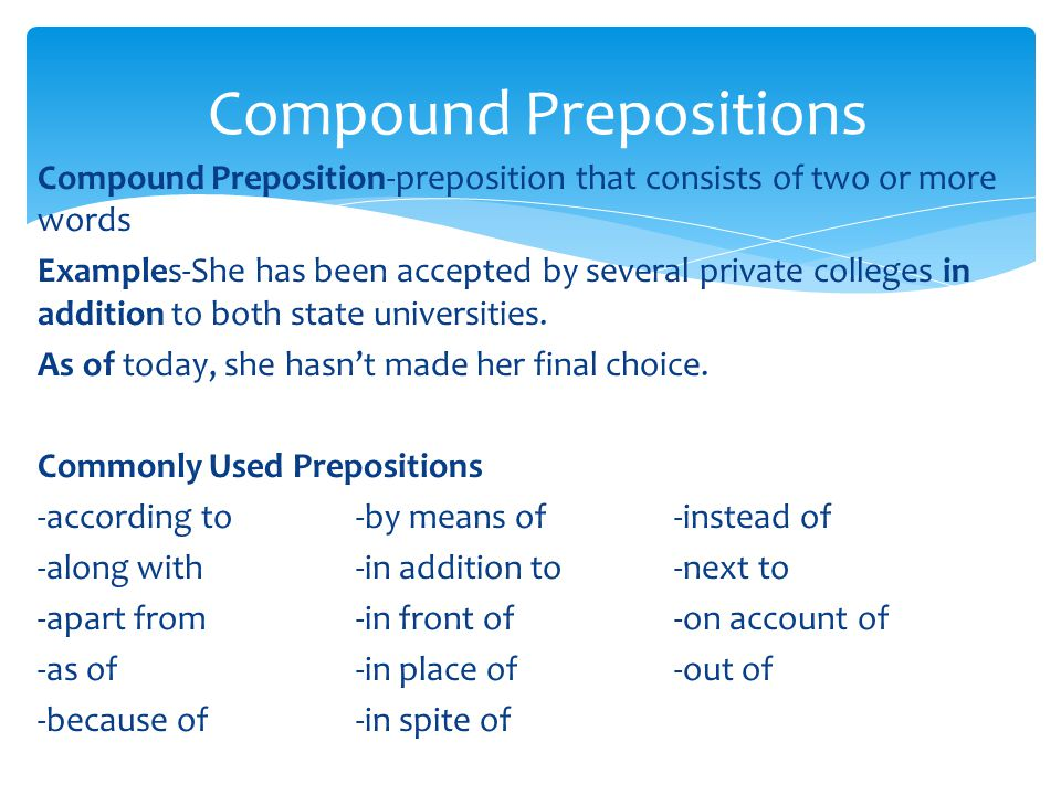 Compound Preposition-preposition that consists of two or more words Examples-She has been accepted by several private colleges in addition to both state universities.