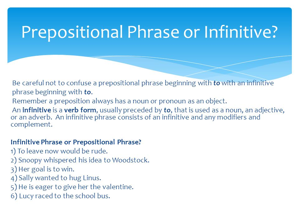 Be careful not to confuse a prepositional phrase beginning with to with an infinitive phrase beginning with to.
