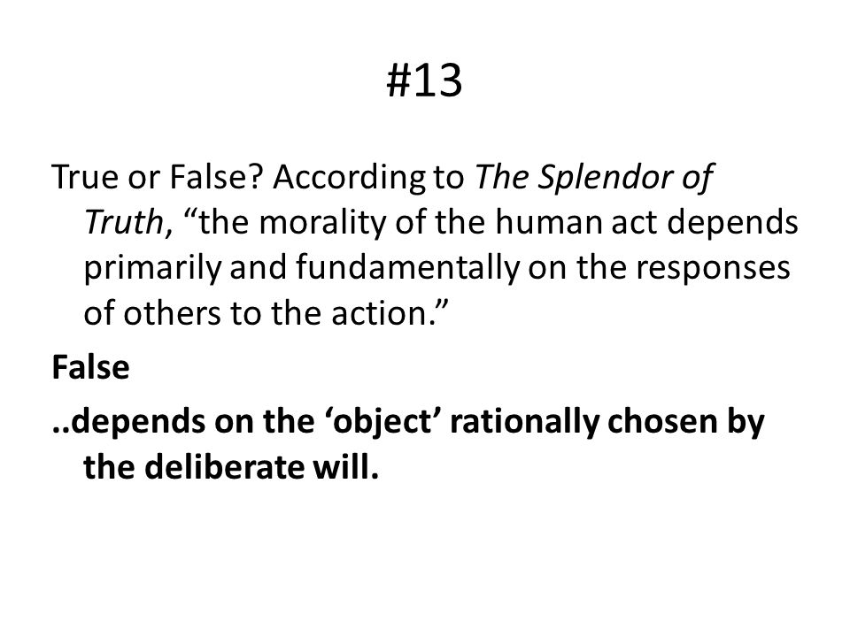 "#13 True or False? According to The Splendor of Truth, ""the morality of the human act depends primarily and fundamentally on the responses of others t"