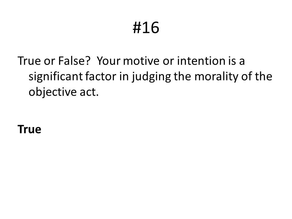 #16 True or False? Your motive or intention is a significant factor in judging the morality of the objective act. True