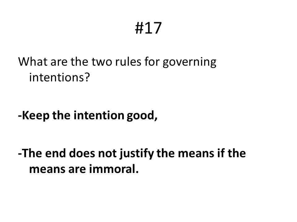 #17 What are the two rules for governing intentions? -Keep the intention good, -The end does not justify the means if the means are immoral.