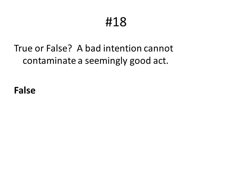 #18 True or False? A bad intention cannot contaminate a seemingly good act. False