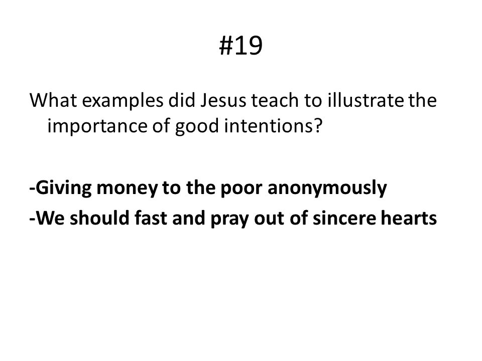 #19 What examples did Jesus teach to illustrate the importance of good intentions? -Giving money to the poor anonymously -We should fast and pray out
