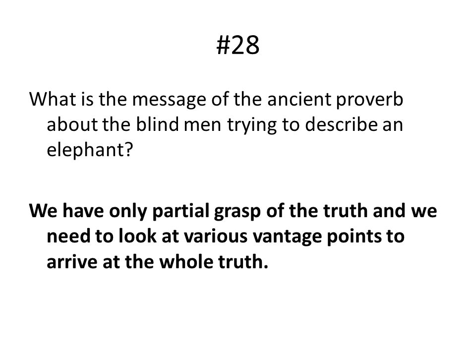 #28 What is the message of the ancient proverb about the blind men trying to describe an elephant? We have only partial grasp of the truth and we need