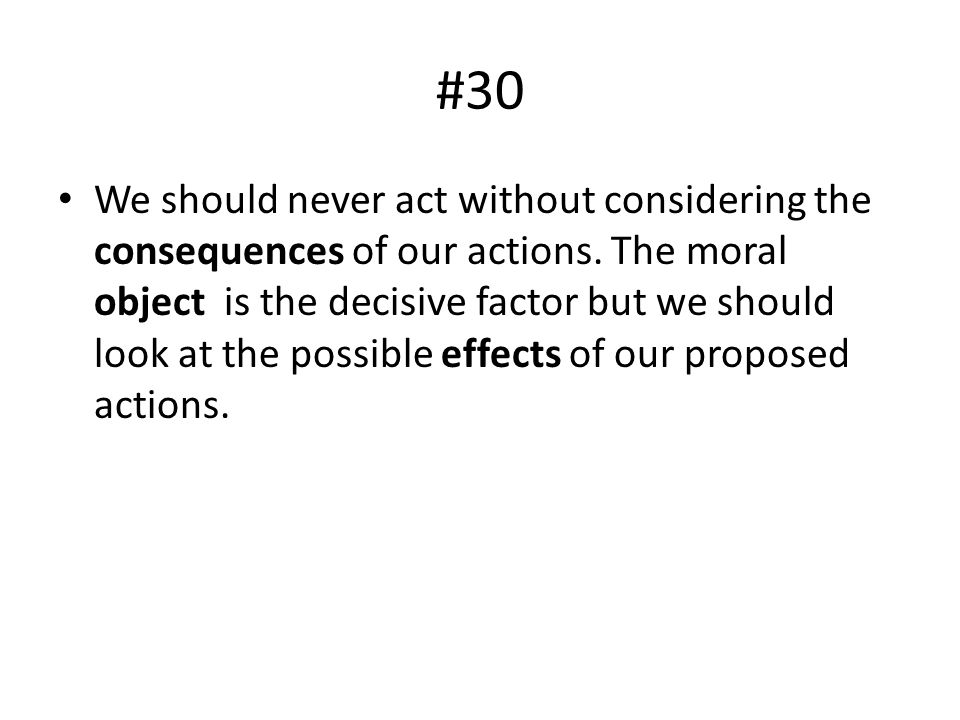 #30 We should never act without considering the consequences of our actions. The moral object is the decisive factor but we should look at the possibl