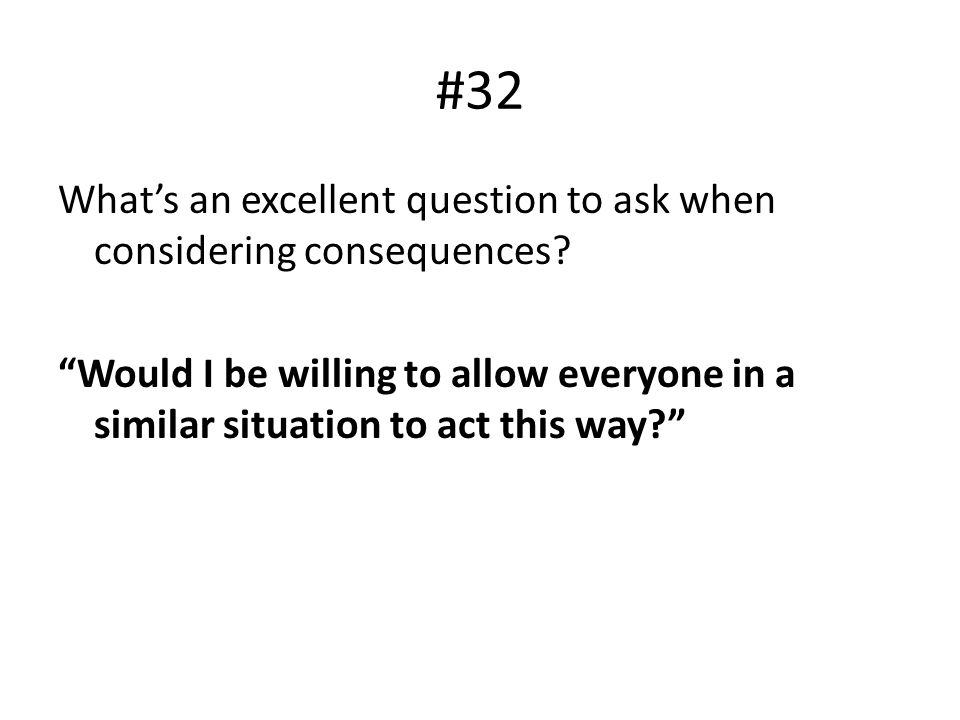"#32 What's an excellent question to ask when considering consequences? ""Would I be willing to allow everyone in a similar situation to act this way?"""