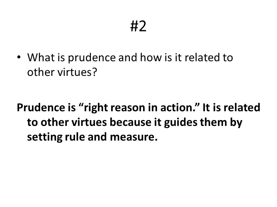 "#2 What is prudence and how is it related to other virtues? Prudence is ""right reason in action."" It is related to other virtues because it guides the"