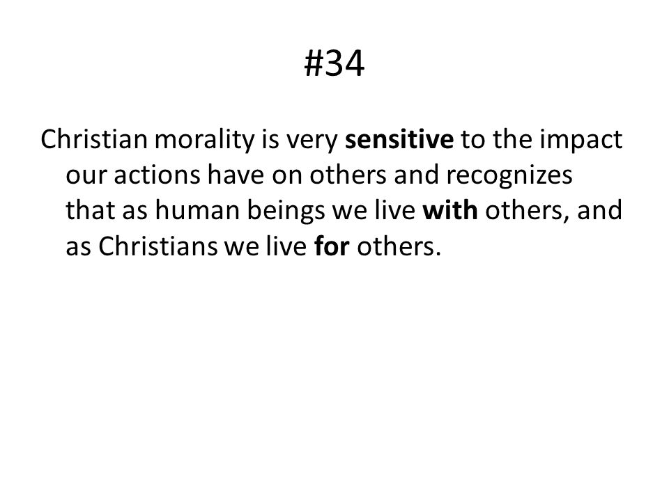 #34 Christian morality is very sensitive to the impact our actions have on others and recognizes that as human beings we live with others, and as Chri
