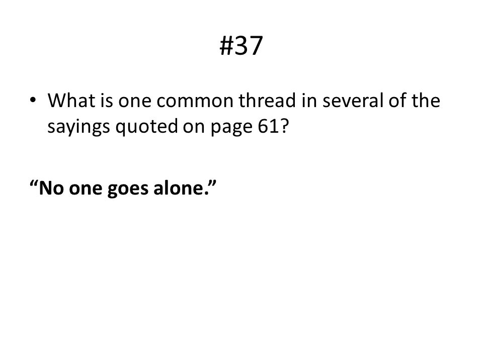 "#37 What is one common thread in several of the sayings quoted on page 61? ""No one goes alone."""
