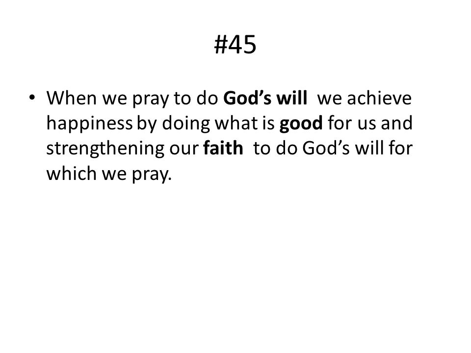 #45 When we pray to do God's will we achieve happiness by doing what is good for us and strengthening our faith to do God's will for which we pray.