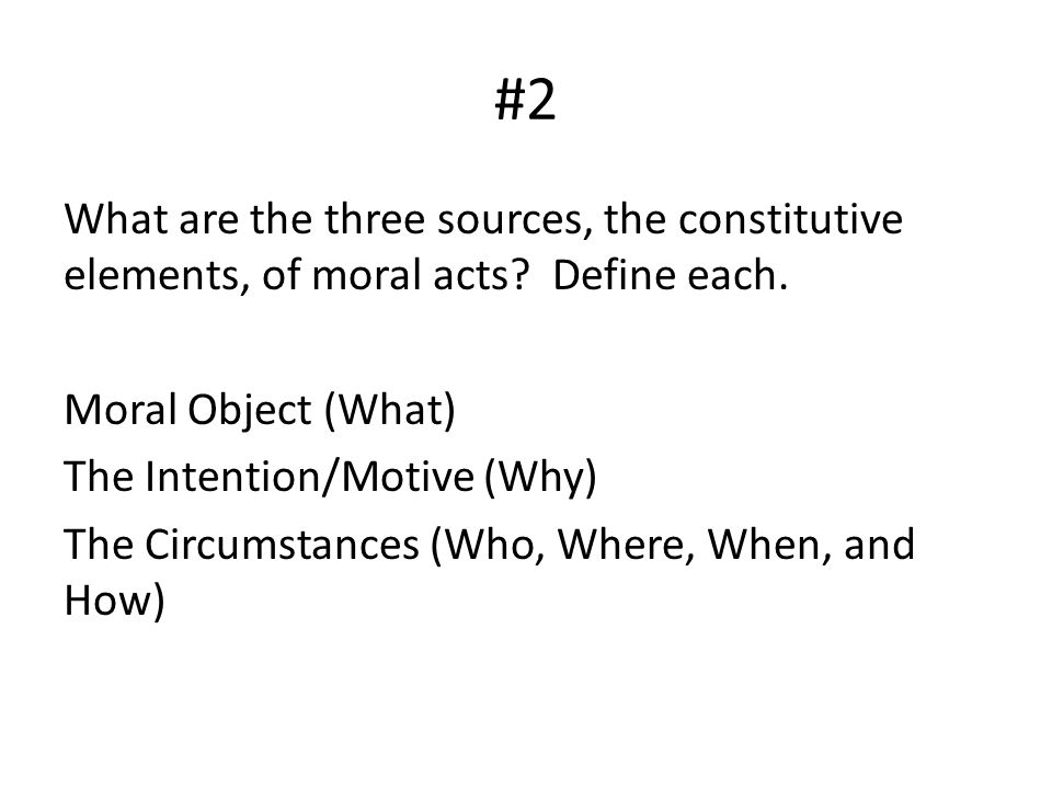 #2 What are the three sources, the constitutive elements, of moral acts? Define each. Moral Object (What) The Intention/Motive (Why) The Circumstances