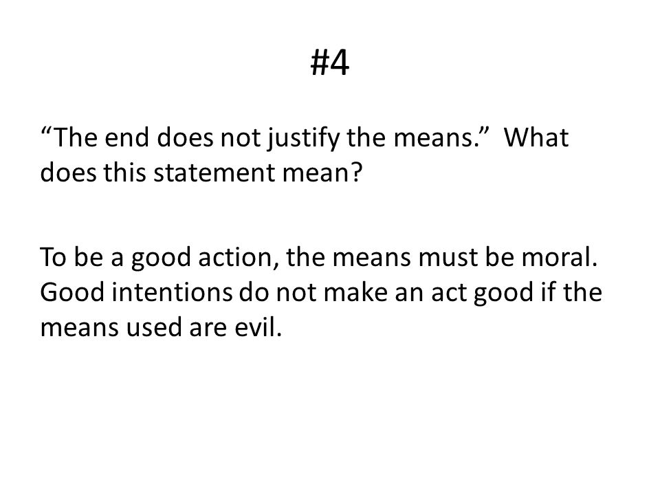"#4 ""The end does not justify the means."" What does this statement mean? To be a good action, the means must be moral. Good intentions do not make an a"