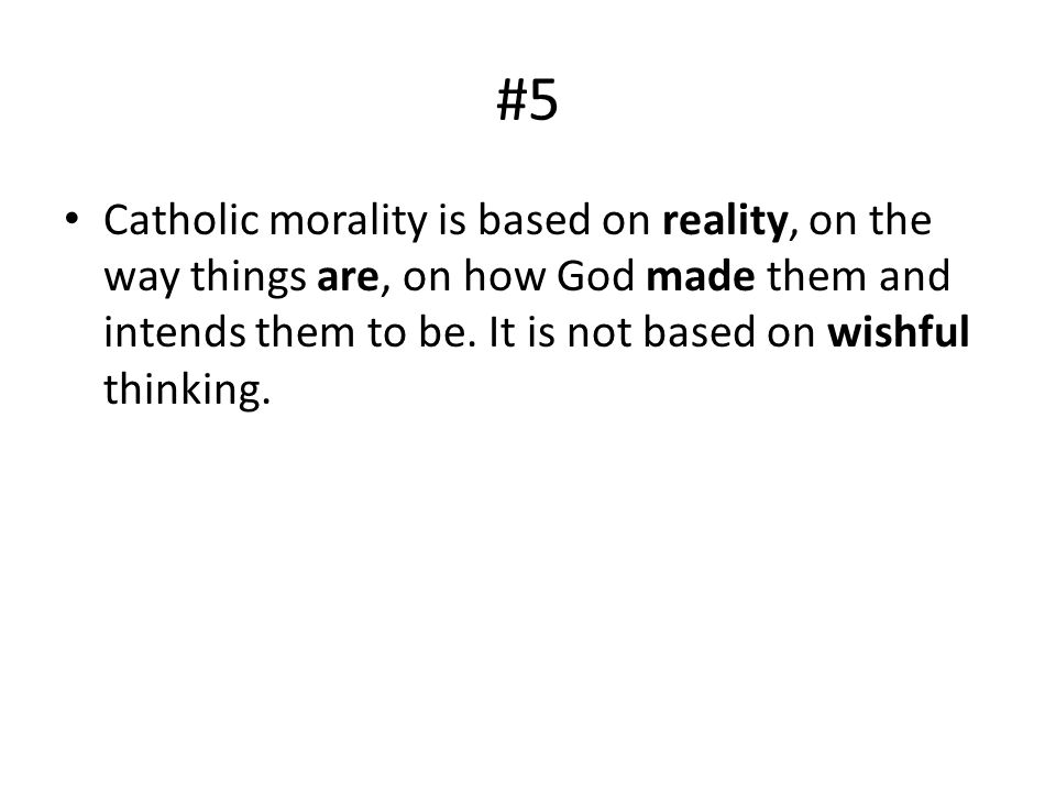 #5 Catholic morality is based on reality, on the way things are, on how God made them and intends them to be. It is not based on wishful thinking.