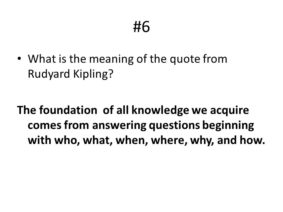 #6 What is the meaning of the quote from Rudyard Kipling? The foundation of all knowledge we acquire comes from answering questions beginning with who