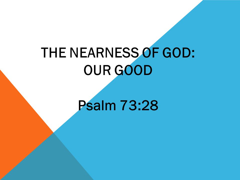 THE NEARNESS OF GOD: OUR GOOD Psalm 73:28