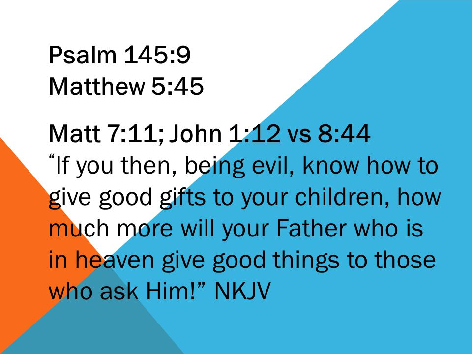 Psalm 145:9 Matthew 5:45 Matt 7:11; John 1:12 vs 8:44 If you then, being evil, know how to give good gifts to your children, how much more will your Father who is in heaven give good things to those who ask Him! NKJV