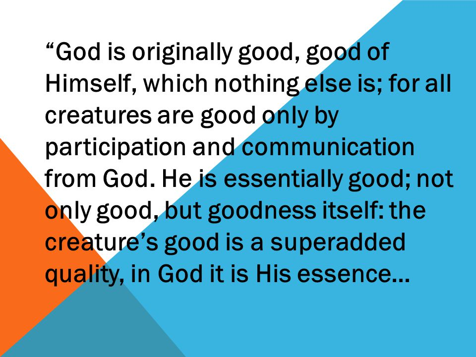 God is originally good, good of Himself, which nothing else is; for all creatures are good only by participation and communication from God.