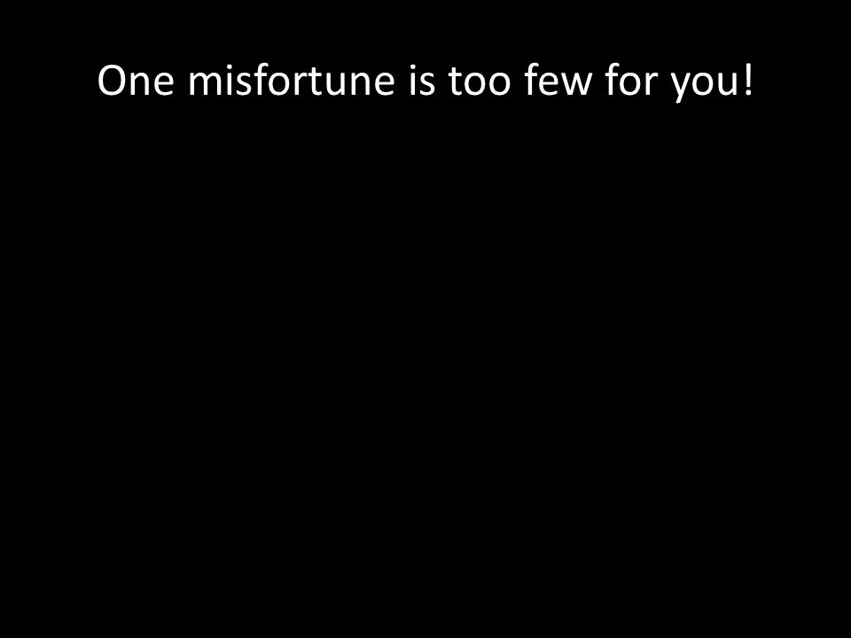 One misfortune is too few for you!