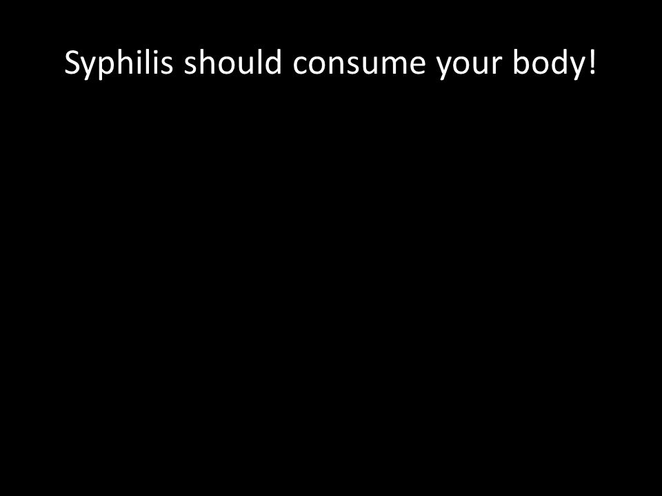 Syphilis should consume your body!