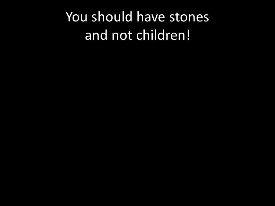 You should have stones and not children!