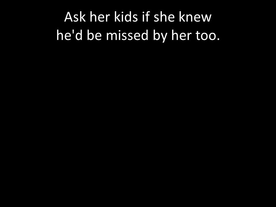 Ask her kids if she knew he d be missed by her too.