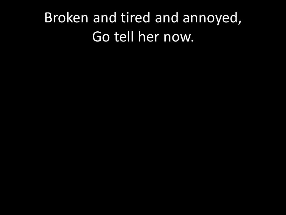 Broken and tired and annoyed, Go tell her now.