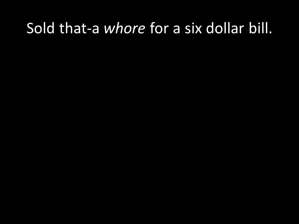 Sold that-a whore for a six dollar bill.