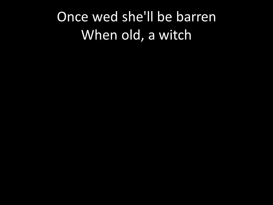 Once wed she ll be barren When old, a witch