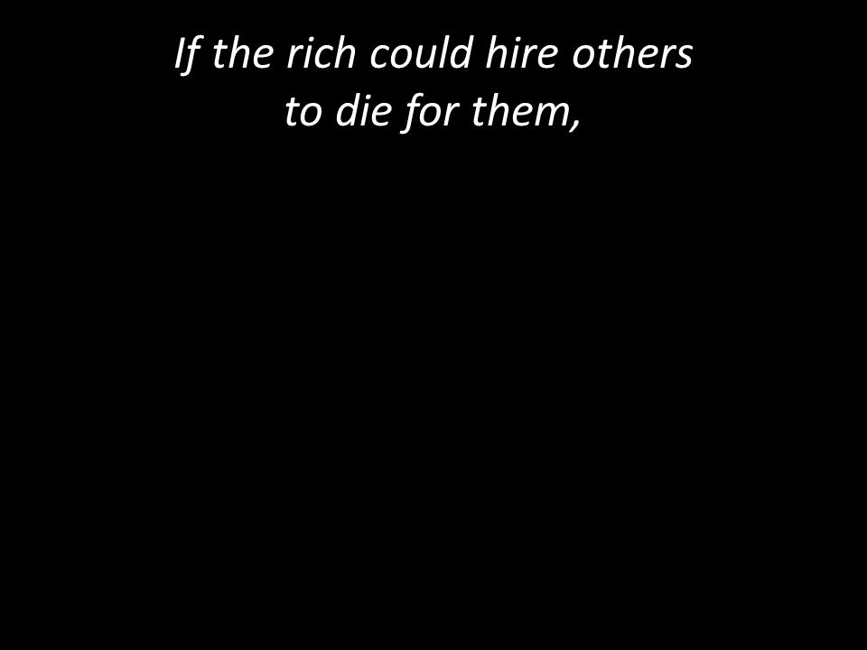 If the rich could hire others to die for them,