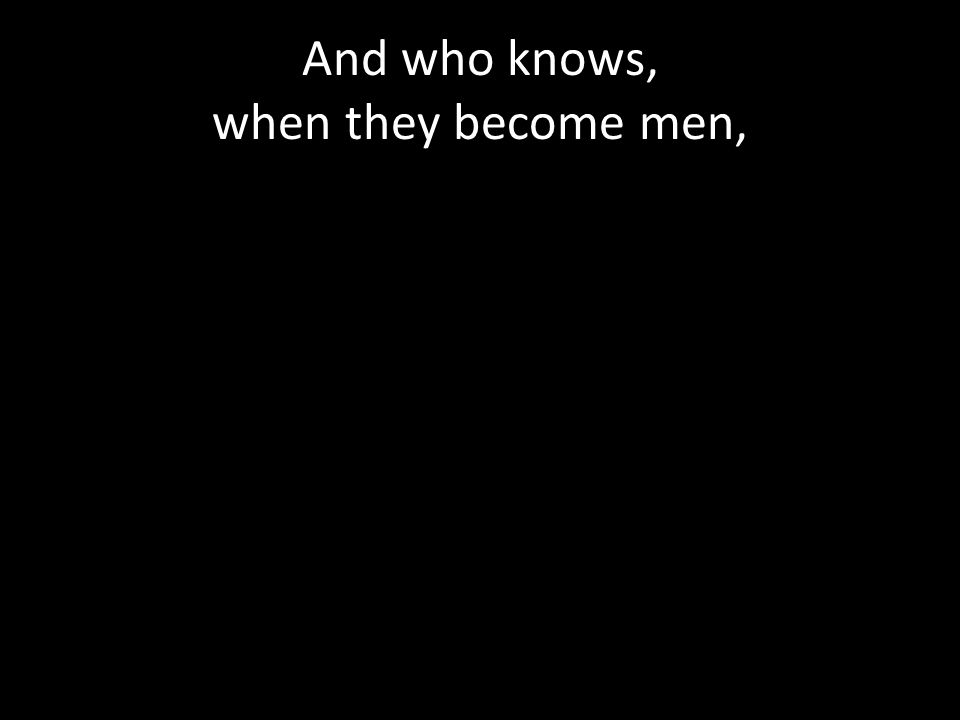And who knows, when they become men,